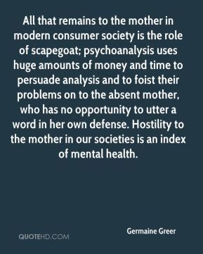All that remains to the mother in modern consumer society is the role of scapegoat; psychoanalysis uses huge amounts of money and time to persuade analysis and to foist their problems on to the absent mother, who has no opportunity to utter a word in her own defense. Hostility to the mother in our societies is an index of mental health.