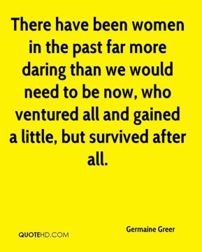 There have been women in the past far more daring than we would need to be now, who ventured all and gained a little, but survived after all.