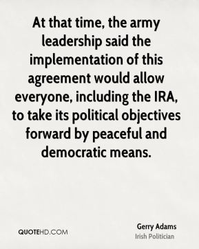 Gerry Adams - At that time, the army leadership said the implementation of this agreement would allow everyone, including the IRA, to take its political objectives forward by peaceful and democratic means.