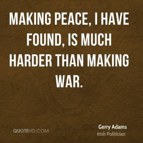 Gerry Adams - Making peace, I have found, is much harder than making war.