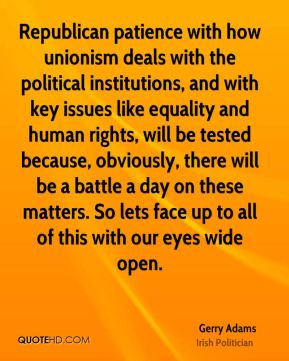 Gerry Adams - Republican patience with how unionism deals with the political institutions, and with key issues like equality and human rights, will be tested because, obviously, there will be a battle a day on these matters. So lets face up to all of this with our eyes wide open.