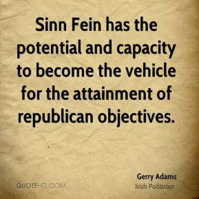 Gerry Adams - Sinn Fein has the potential and capacity to become the vehicle for the attainment of republican objectives.