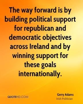 Gerry Adams - The way forward is by building political support for republican and democratic objectives across Ireland and by winning support for these goals internationally.