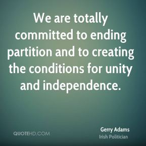 Gerry Adams - We are totally committed to ending partition and to creating the conditions for unity and independence.