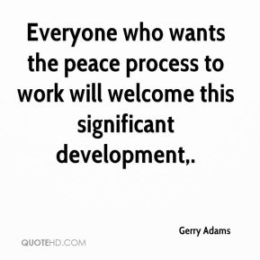 Gerry Adams - Everyone who wants the peace process to work will welcome this significant development.