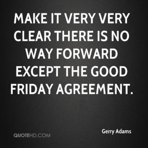 Gerry Adams - make it very very clear there is no way forward except the Good Friday agreement.