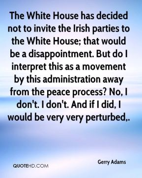 Gerry Adams - The White House has decided not to invite the Irish parties to the White House; that would be a disappointment. But do I interpret this as a movement by this administration away from the peace process? No, I don't. I don't. And if I did, I would be very very perturbed.