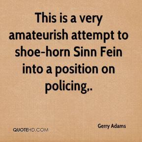 Gerry Adams - This is a very amateurish attempt to shoe-horn Sinn Fein into a position on policing.
