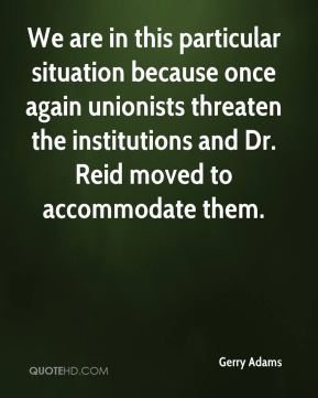 Gerry Adams - We are in this particular situation because once again unionists threaten the institutions and Dr. Reid moved to accommodate them.