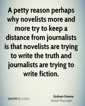 A petty reason perhaps why novelists more and more try to keep a distance from journalists is that novelists are trying to write the truth and journalists are trying to write fiction.