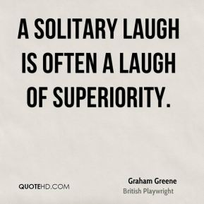 Graham Greene - A solitary laugh is often a laugh of superiority.