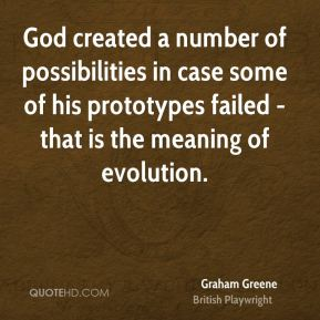 Graham Greene - God created a number of possibilities in case some of his prototypes failed - that is the meaning of evolution.