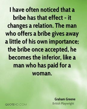 I have often noticed that a bribe has that effect - it changes a relation. The man who offers a bribe gives away a little of his own importance; the bribe once accepted, he becomes the inferior, like a man who has paid for a woman.