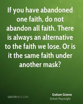 If you have abandoned one faith, do not abandon all faith. There is always an alternative to the faith we lose. Or is it the same faith under another mask?