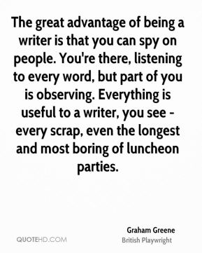The great advantage of being a writer is that you can spy on people. You're there, listening to every word, but part of you is observing. Everything is useful to a writer, you see - every scrap, even the longest and most boring of luncheon parties.