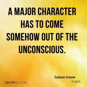 Graham Greene - A major character has to come somehow out of the unconscious.