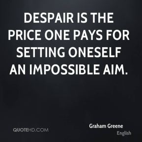 Graham Greene - Despair is the price one pays for setting oneself an impossible aim.