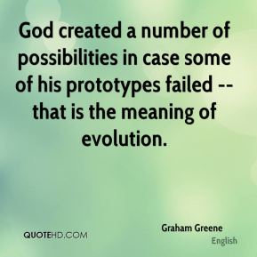 Graham Greene - God created a number of possibilities in case some of his prototypes failed -- that is the meaning of evolution.