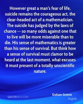 However great a man's fear of life, suicide remains the courageous act, the clear-headed act of a mathematician. The suicide has judged by the laws of chance -- so many odds against one that to live will be more miserable than to die. His sense of mathematics is greater than his sense of survival. But think how a sense of survival must clamor to be heard at the last moment, what excuses it must present of a totally unscientific nature.