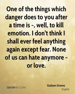 Graham Greene - One of the things which danger does to you after a time is -, well, to kill emotion. I don't think I shall ever feel anything again except fear. None of us can hate anymore - or love.