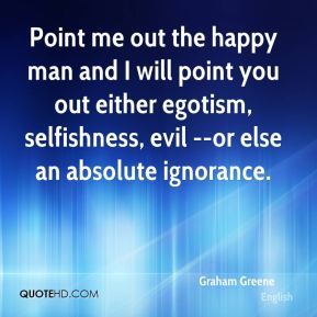 Graham Greene - Point me out the happy man and I will point you out either egotism, selfishness, evil --or else an absolute ignorance.