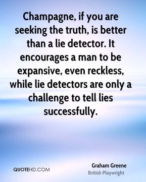 Graham Greene - Champagne, if you are seeking the truth, is better than a lie detector. It encourages a man to be expansive, even reckless, while lie detectors are only a challenge to tell lies successfully.