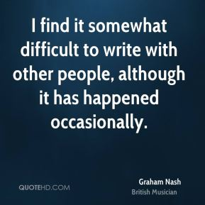 Graham Nash - I find it somewhat difficult to write with other people, although it has happened occasionally.