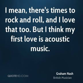 I mean, there's times to rock and roll, and I love that too. But I think my first love is acoustic music.