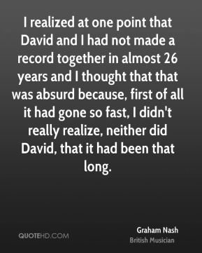 Graham Nash - I realized at one point that David and I had not made a record together in almost 26 years and I thought that that was absurd because, first of all it had gone so fast, I didn't really realize, neither did David, that it had been that long.