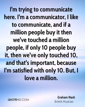 I'm trying to communicate here. I'm a communicator, I like to communicate, and if a million people buy it then we've touched a million people, if only 10 people buy it, then we've only touched 10, and that's important, because I'm satisfied with only 10. But, I love a million.