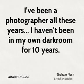 I've been a photographer all these years... I haven't been in my own darkroom for 10 years.