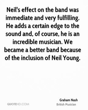 Graham Nash - Neil's effect on the band was immediate and very fulfilling. He adds a certain edge to the sound and, of course, he is an incredible musician. We became a better band because of the inclusion of Neil Young.