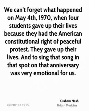 We can't forget what happened on May 4th, 1970, when four students gave up their lives because they had the American constitutional right of peaceful protest. They gave up their lives. And to sing that song in that spot on that anniversary was very emotional for us.