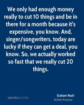 We only had enough money really to cut 10 things and be in there for a month because it's expensive, you know. And, singer/songwriters, today are lucky if they can get a deal, you know. So, we actually worked so fast that we really cut 20 things.