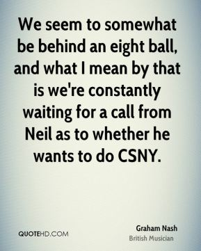 Graham Nash - We seem to somewhat be behind an eight ball, and what I mean by that is we're constantly waiting for a call from Neil as to whether he wants to do CSNY.