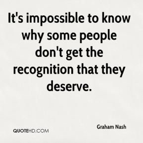 Graham Nash - It's impossible to know why some people don't get the recognition that they deserve.