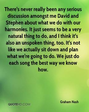 Graham Nash - There's never really been any serious discussion amongst me David and Stephen about what we do with our harmonies. It just seems to be a very natural thing to do, and I think it's also an unspoken thing, too. It's not like we actually sit down and plan what we're going to do. We just do each song the best way we know how.