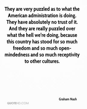 Graham Nash - They are very puzzled as to what the American administration is doing. They have absolutely no trust of it. And they are really puzzled over what the hell we're doing, because this country has stood for so much freedom and so much open-mindedness and so much receptivity to other cultures.