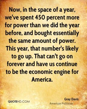 Now, in the space of a year, we've spent 450 percent more for power than we did the year before, and bought essentially the same amount of power. This year, that number's likely to go up. That can't go on forever and have us continue to be the economic engine for America.