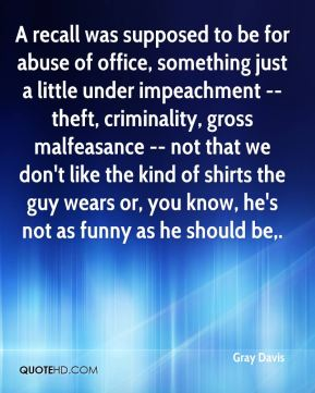 Gray Davis - A recall was supposed to be for abuse of office, something just a little under impeachment -- theft, criminality, gross malfeasance -- not that we don't like the kind of shirts the guy wears or, you know, he's not as funny as he should be.