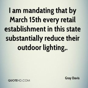 I am mandating that by March 15th every retail establishment in this state substantially reduce their outdoor lighting.