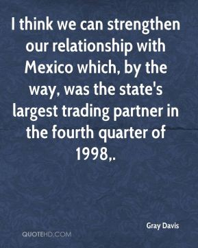 Gray Davis - I think we can strengthen our relationship with Mexico which, by the way, was the state's largest trading partner in the fourth quarter of 1998.