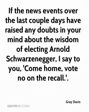 Gray Davis - If the news events over the last couple days have raised any doubts in your mind about the wisdom of electing Arnold Schwarzenegger, I say to you, 'Come home, vote no on the recall.'.