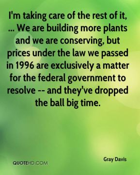 Gray Davis - I'm taking care of the rest of it, ... We are building more plants and we are conserving, but prices under the law we passed in 1996 are exclusively a matter for the federal government to resolve -- and they've dropped the ball big time.
