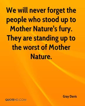 Gray Davis - We will never forget the people who stood up to Mother Nature's fury. They are standing up to the worst of Mother Nature.