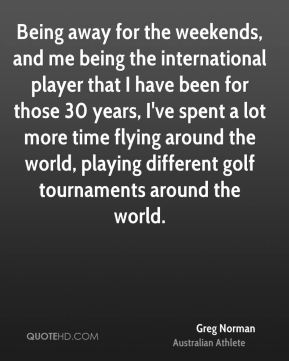 Being away for the weekends, and me being the international player that I have been for those 30 years, I've spent a lot more time flying around the world, playing different golf tournaments around the world.