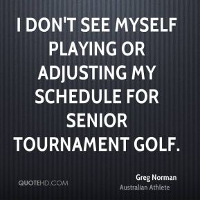 Greg Norman - I don't see myself playing or adjusting my schedule for senior tournament golf.