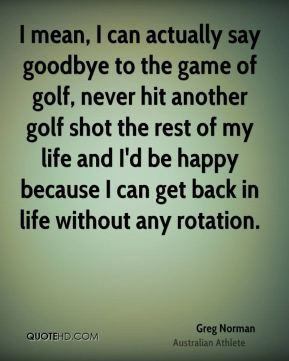 Greg Norman - I mean, I can actually say goodbye to the game of golf, never hit another golf shot the rest of my life and I'd be happy because I can get back in life without any rotation.