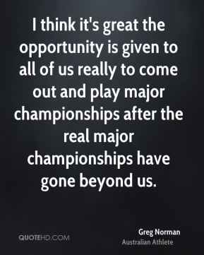 I think it's great the opportunity is given to all of us really to come out and play major championships after the real major championships have gone beyond us.