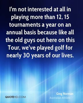 Greg Norman - I'm not interested at all in playing more than 12, 15 tournaments a year on an annual basis because like all the old guys out here on this Tour, we've played golf for nearly 30 years of our lives.